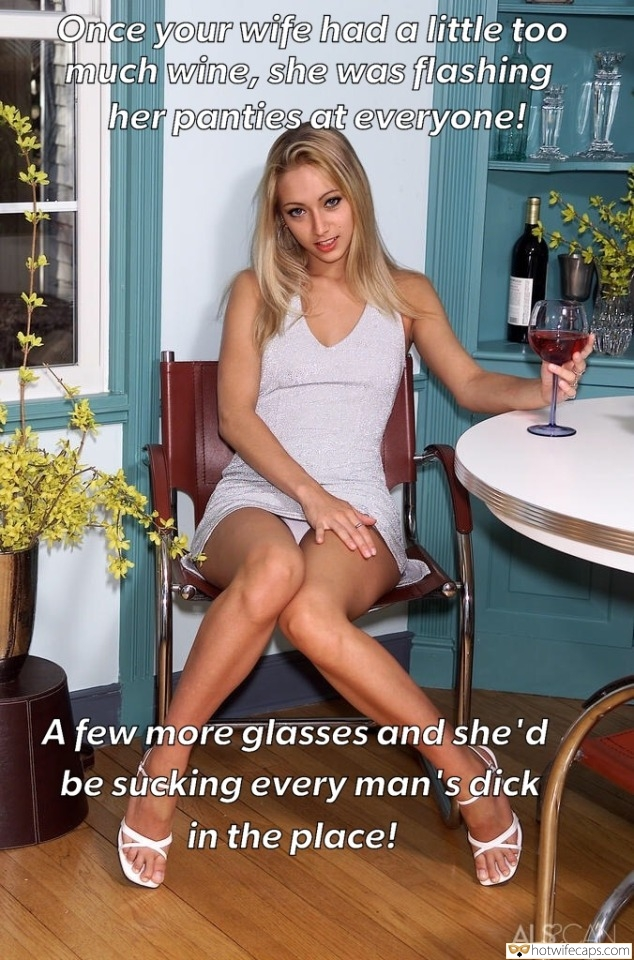 SFW Caps Flashing  hotwife caption: Once your wife had a little too much wine, she was flashing her panties at everyone! A few more glasses and she'd be sucking every man's dick in the place! Beauty Flashes Panties While Drinking Wine