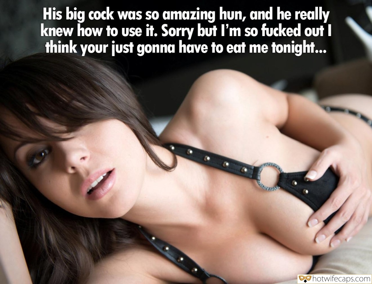 SFW Caps Dirty Talk  hotwife caption: His big cock was so amazing hun, and he really knew how to use it. Sorry but l'm so fucked out I think your just gonna have to eat me tonight… Big Boobed Wife Loves Flerting on Cam