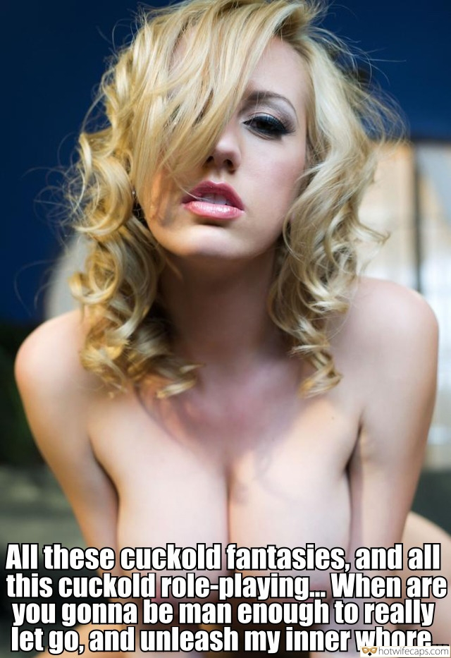 Dirty Talk  hotwife caption: All these cuckold fantasies, and all this cuckold role-playing. When are you gonna be man enough to really let go, and unleash my inner whore Blonde With Monster Tits Poses Seductively
