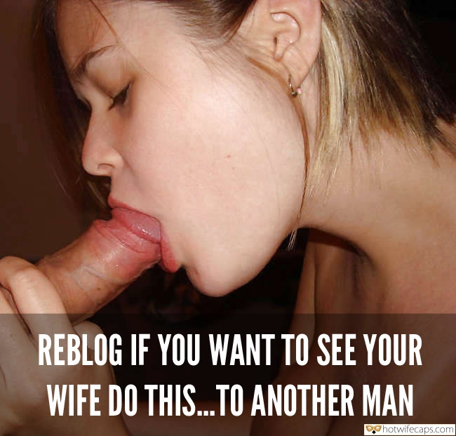Blowjob hotwife caption: REBLOG IF YOU WANT TO SEE YOUR WIFE DO THIS.TO ANOTHER MAN Cheating Gf Pleasing Dudes Dick With Her Sexy Mouth