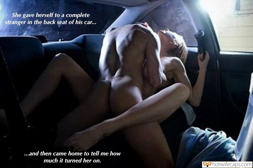 Dirty Talk Cheating  hotwife caption: She gave herself to a complete stranger in the back seat of his car… …and then came home to tell me how much it turned her on. Couple Fucking Hard in Car Late Night