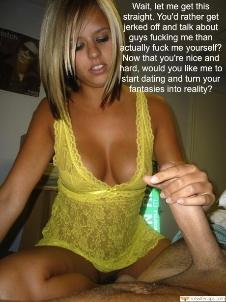 Handjob Dirty Talk hotwife caption: Wait, let me get this straight. You'd rather get jerked off and talk about guys fucking me than actually fuck me yourself? Now that you're nice and hard, would you like me to start dating and turn your fantasies into...