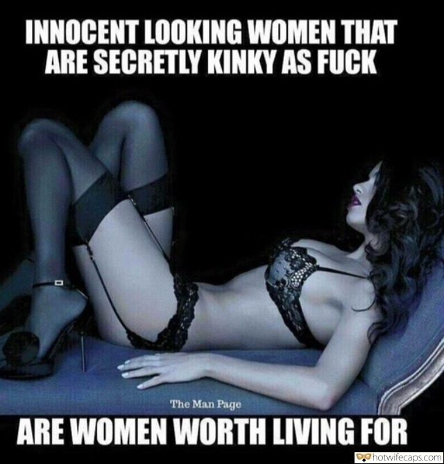 Sexy Memes hotwife caption: INNOCENT LOOKING WOMEN THAT ARE SECRETLY KINKY AS FUCK The Man Page ARE WOMEN WORTH LIVING FOR Glamorous Brunette in Exotic Black Lingerie