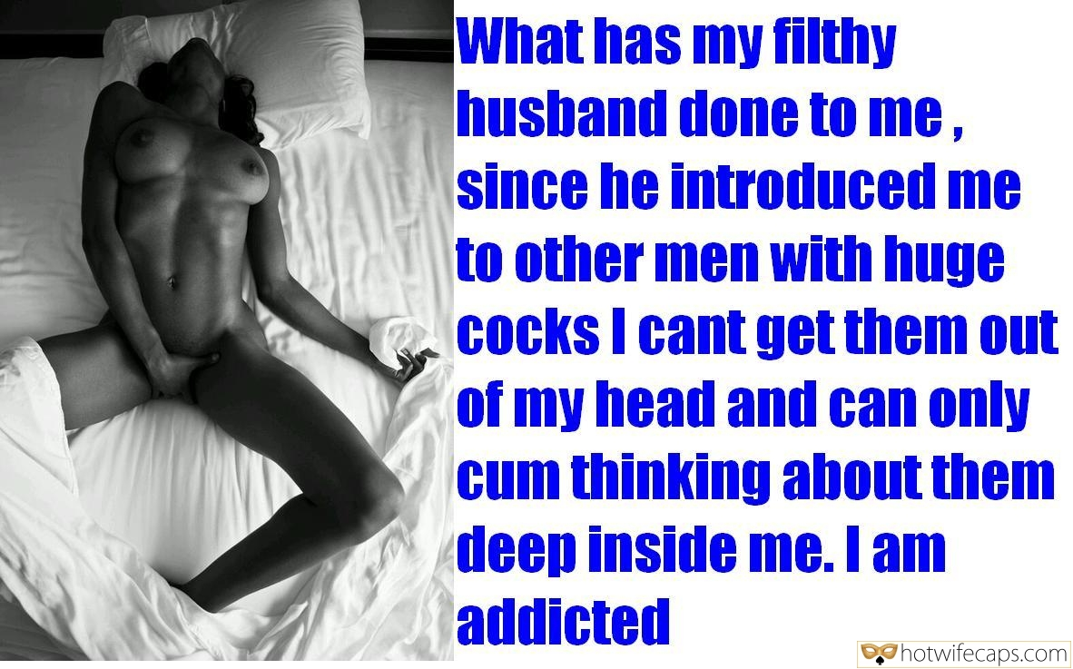 Masturbation Bigger Cock hotwife caption: What has my filthy husband done to me, since he introduced me to other men with huge cocks I cant get them out of my head and can only cum thinking about them deep inside me. I am addicted Horny...