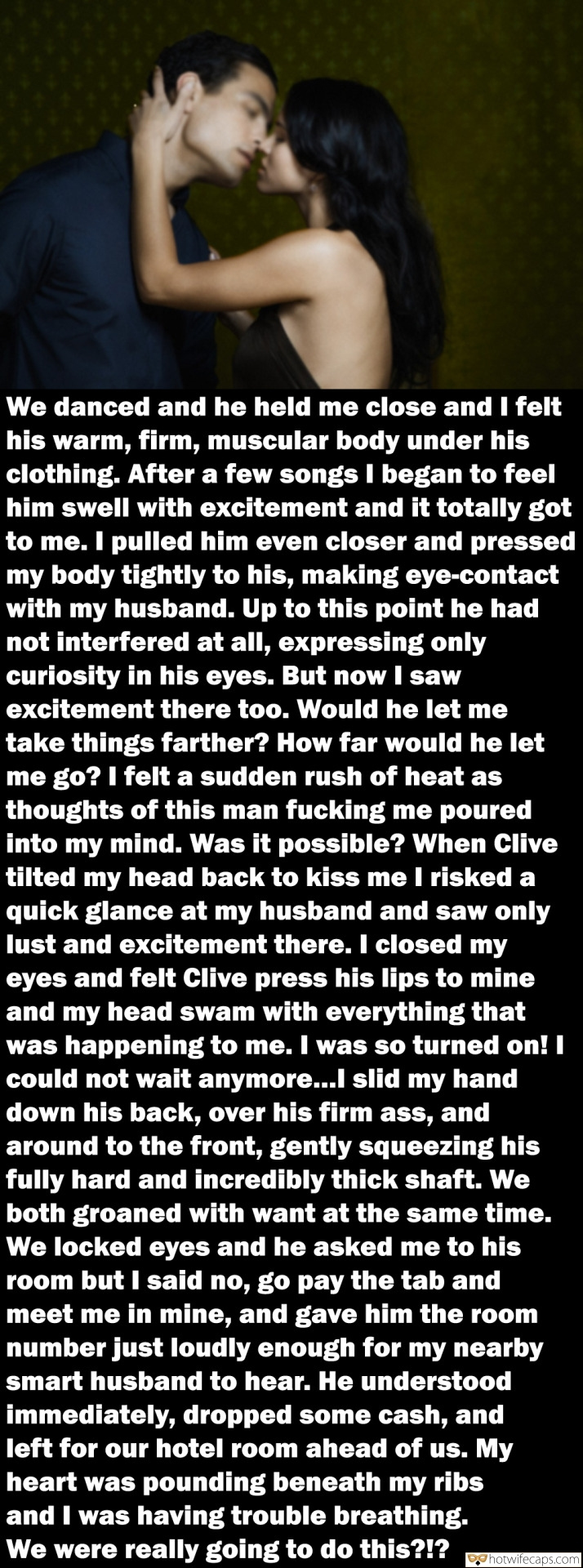 SFW Caps Dirty Talk  hotwife caption: We danced and he held me close and I felt his warm, firm, muscular body under his clothing. After a few songs I began to feel him swell with excitement and it totally got to me. I pulled him even...