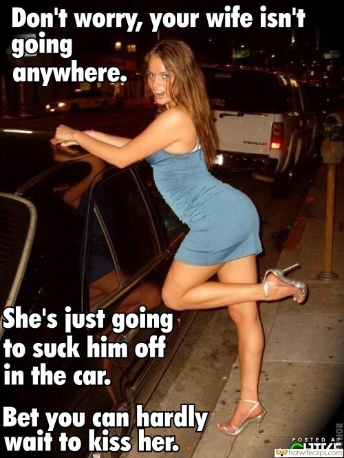 Sexy Memes Blowjob hotwife caption: Don't worry, your wife isn't going anywhere. 7SC She's just going to suck him off in the car. Bet you can hardly waif to kiss her. POSTED AT the CHIVE cheating wife high heels captions Hot Wifey in Sexy Dress...