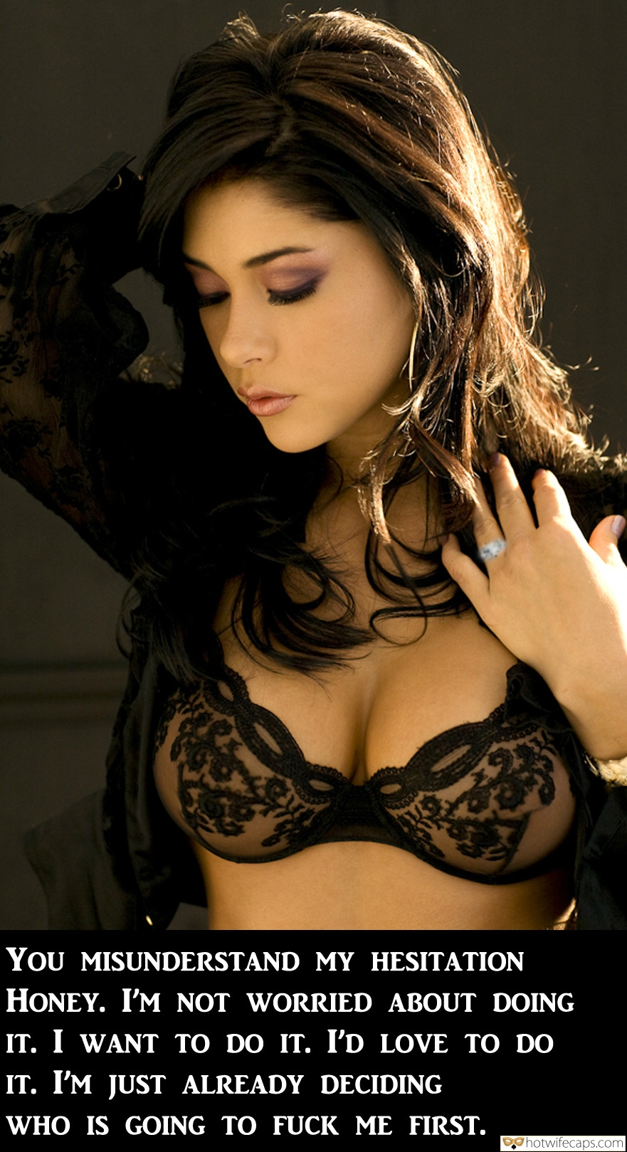SFW Caps  hotwife caption: You MISUNDERSTAND MY HESITATION HONEY. I'M NOT WORRIED ABOUT DOING IT. I WANT TO DO IT. I'D LOVE TO DO IT. I'M JUST ALREADY DECIDING WHO IS GOING TO FUCK ME FIRST. Latina Poses in See Through Black Bra
