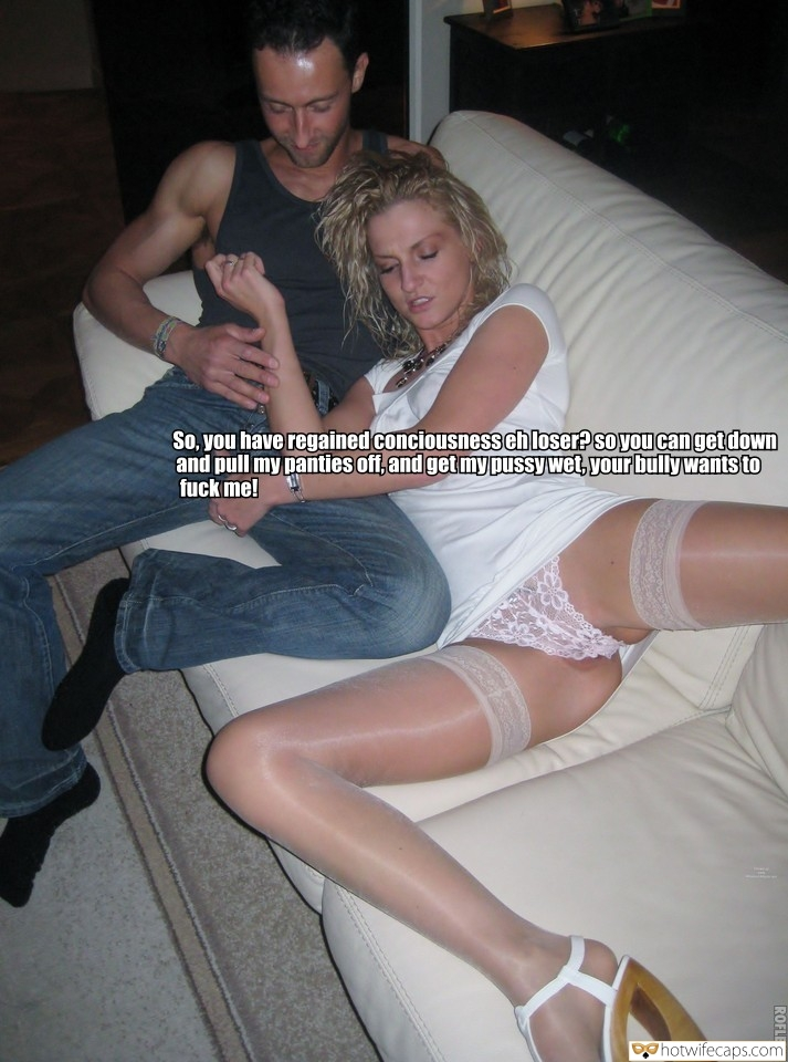 SFW Caps Bully  hotwife caption: So, you have regained conciousnesseh loser? soyou can get down and pull my panties off, and get mypussy wet, your bullywantsto fuck me! MIAT ROFLBOT Losers Wife Spreading Legs for Bully