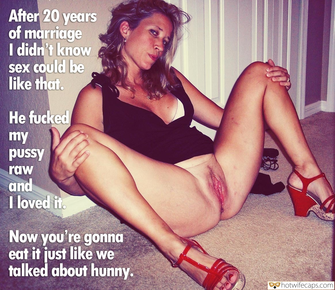 Dirty Talk  hotwife caption: After 20 years of marriage I didn't know sex could be like that. He fucked my pussy raw and I loved it. Now you're gonna eat it just like we talked about hunny. Married Slut Showing Off Her Coochie on...