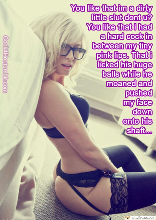 Sexy Memes Dirty Talk hotwife caption: You like that ima dirty little slut dont u? You like that i had a hard cock in between my tiny pink lips. That i licked his huge balls while he moaned and pushed my face down onto his shaft.....