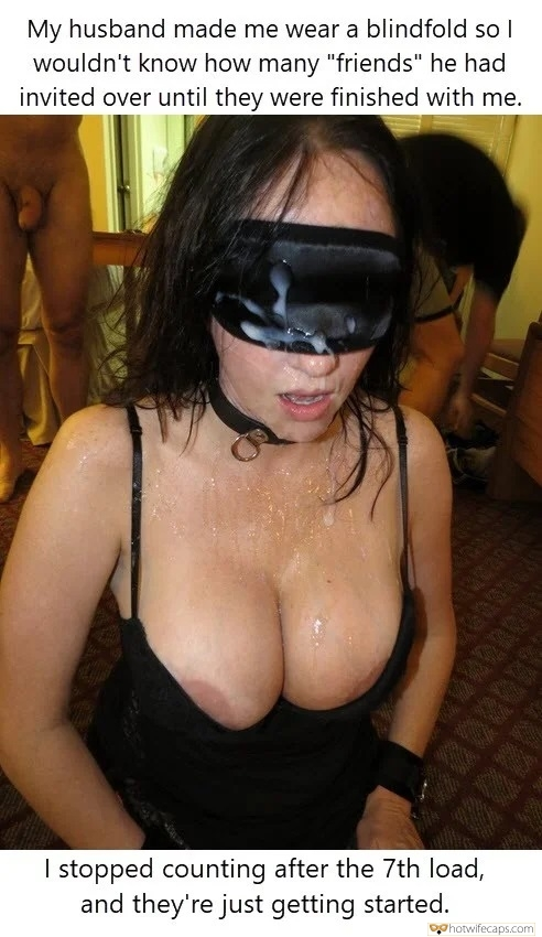 "Friends Cum Slut Blindfolded  hotwife caption: My husband made me wear a blindfold so I wouldn't know how many ""friends"" he had invited over until they were finished with me. I stopped counting after the 7th load, and they're just getting started. Slutwife Covered With 7..."
