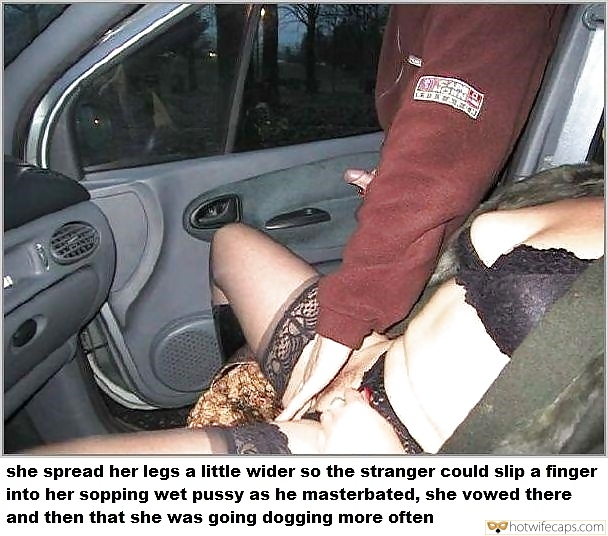 Public Dogging hotwife caption: she spread her legs a little wider so the stranger could slip a finger into her sopping wet pussy as he masterbated, she vowed there and then that she was going dogging more often Hard on Stranger Touching Wifes Wet...