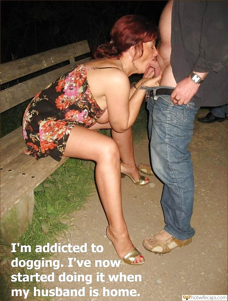 Public Dogging Blowjob hotwife caption: I'm addicted to dogging. I've now started doing it when my husband is home. Mature Whore Sucks Cocks at Park While Hubby Works