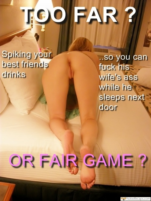 Friends Barefoot  hotwife caption: TOO FAR ? Spiking your best friends drinks so you can fuck his wife's ass while he sleeps next door OR FAIR GAME ? Redhead on All Fours Showing Off Her Holes