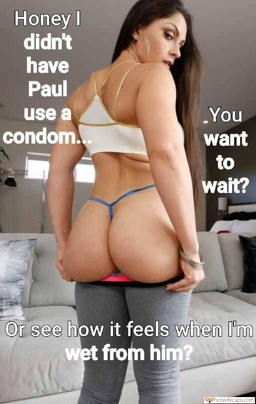 Dirty Talk  hotwife caption: Honey I didn't have Paul You want use a condom. to wait? Or see how it feels when I'm wet from him? Round Latina Booty in G String Panties