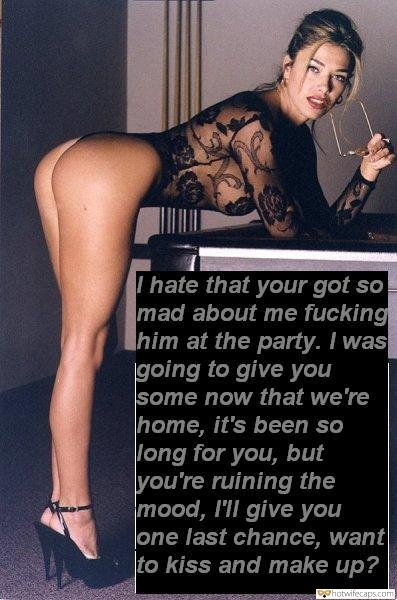 Femdom Cheating  hotwife caption: I hate that your got so mad about me fucking him at the party. I was going to give you some now that we're home, it's been so Jong for you, but you're ruining the mood, I'll give you one...