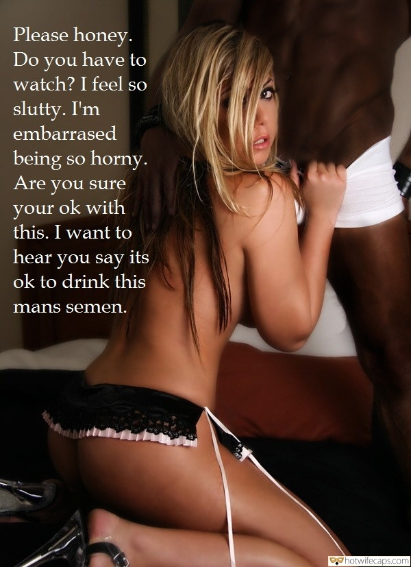 SFW Caps Cum Dump BBC  hotwife caption: Please honey. Do you have to watch? I feel so slutty. I'm embarrased being so horny. Are you sure your ok with this. I want to hear you say its ok to drink this mans semen. Sexy Teen Stripping Her...