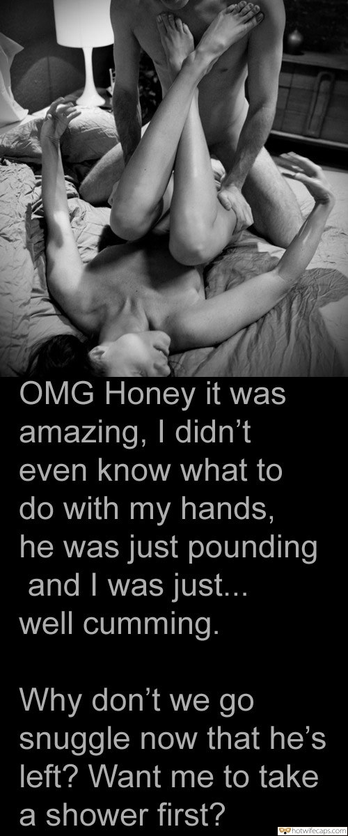 Bull  hotwife caption: OMG Honey it was amazing, I didn't even know what to do with my hands, he was just pounding and I was just… well cumming. Why don't we go snuggle now that he's left? Want me to take a shower...