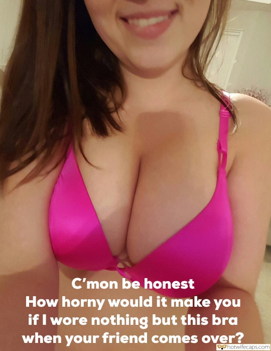 SFW Caps Friends Dirty Talk  hotwife caption: C'mon be honest How horny would it make if I wore nothing but this bra when your friend comes over? you Smiley Brunette Shows Her Juggs in Pink Bra