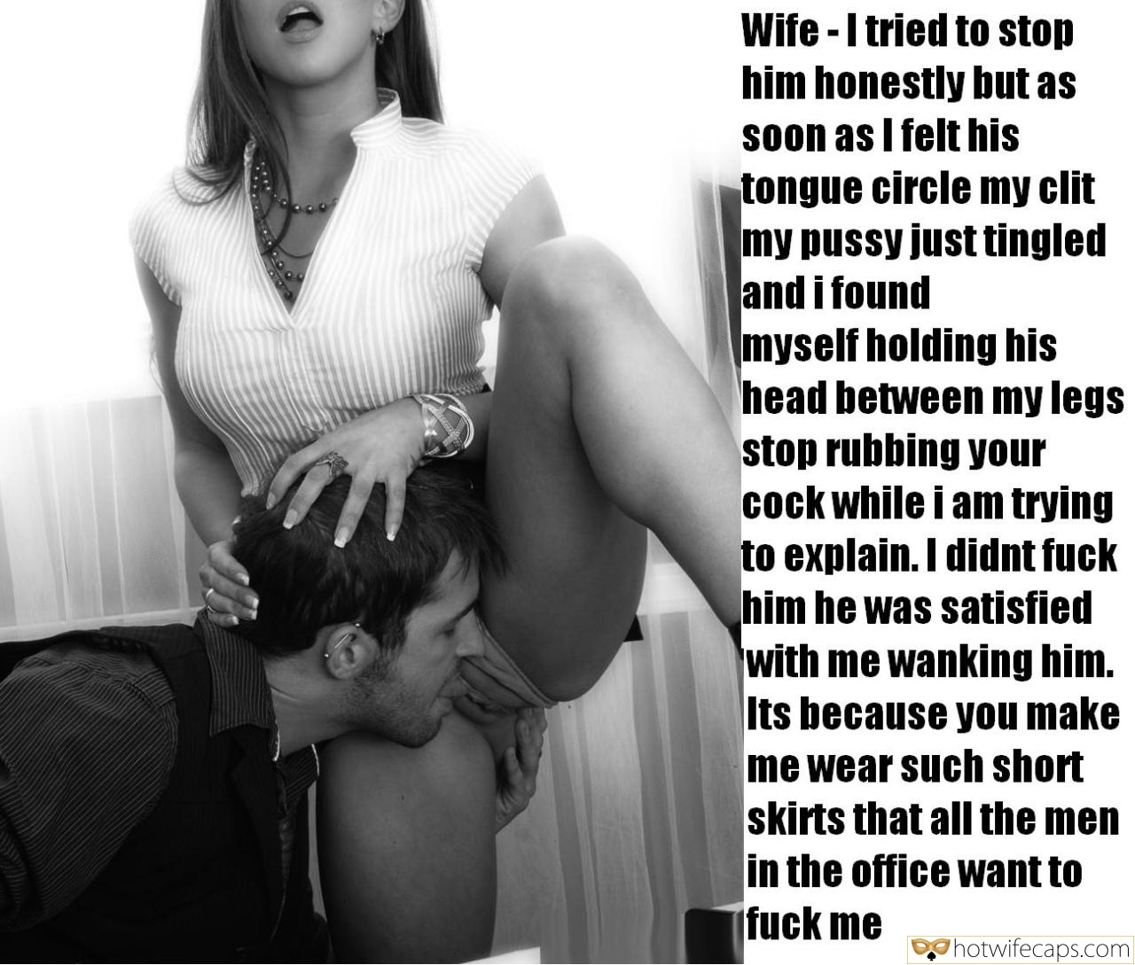 Dirty Talk Boss  hotwife caption: Wife -I tried to stop him honestly but as Soon as I felt his tongue circle my clit my pussy just tingled and i found myself holding his head between my legs stop rubbing your cock while i am trying...