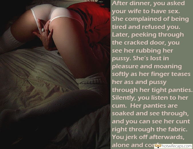 Masturbation Humiliation hotwife caption: After dinner, you asked your wife to have sex. She complained of being tired and refused you. Later, peeking through the cracked door, you see her rubbing her pussy. She's lost in pleasure and moaning softly as her finger teases...