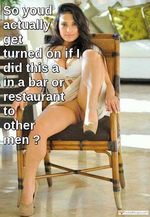 Public No Panties Flashing Dirty Talk hotwife caption: So you'd actually get turned on if I did this in a bar or restaurant to other men? Stunning Dark-Haired Bimbo Pantyless