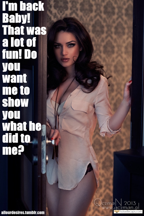 Sexy Memes Dirty Talk hotwife caption: I'm back Baby! That was a lot of fun! Do you want me to show you what he did to me? She Can't Wait Share All Details With Hubby After Having Sex With Bull