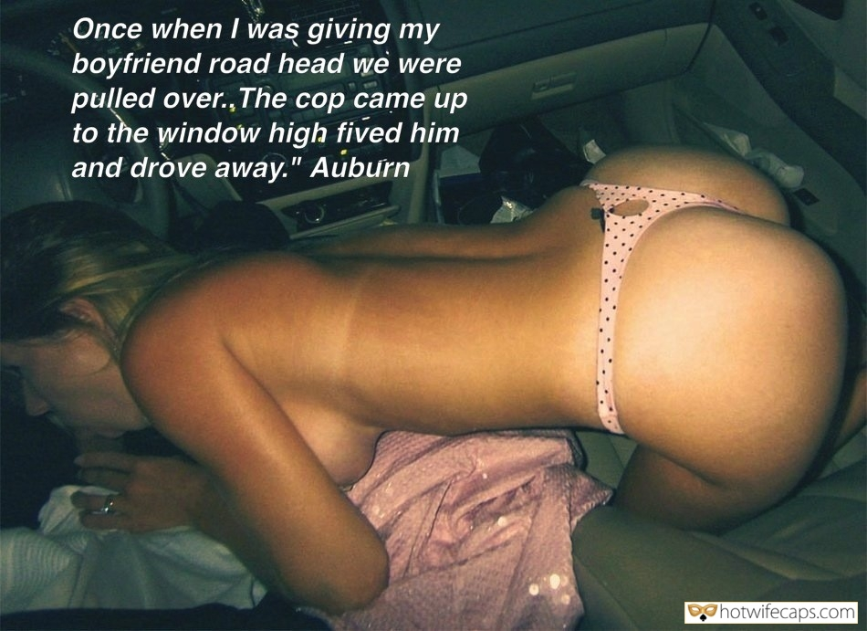 "Public Blowjob  hotwife caption: Once when I was giving my boyfriend road head we were pulled over., The cop came up to the window high fived him and drove away.""  Caught Having Sex by the Police Officer"