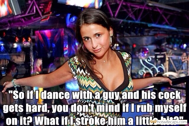 "SFW Caps Public Dirty Talk  hotwife caption: ""So if I dance with a guy and his cock gets hard, you don't mind if I rub myself on it? What if I stroke him a little bit?"" Wifey Made Guy in Night Club Hard On"