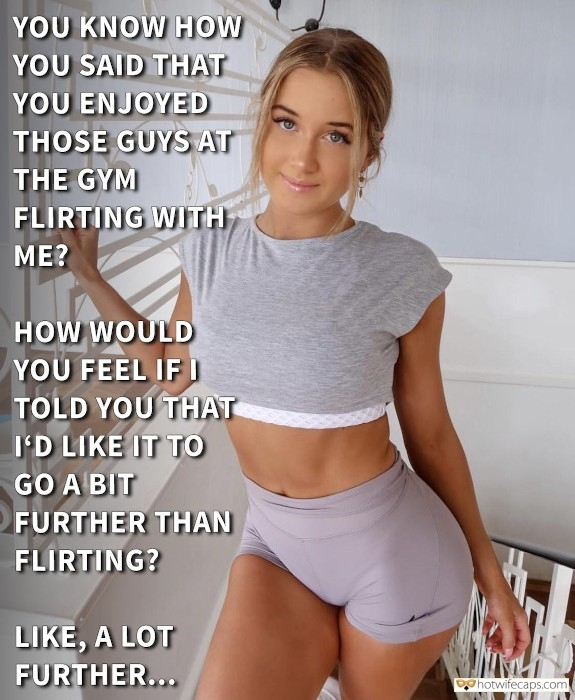 SFW Caps Dirty Talk  hotwife caption: YOU KNOW HOW YOU SAID THAT YOU ENJOYED THOSE GUYS AT THE GYM FLIRTING WITH ME? HOW WOULD YOU FEEL IF I TOLD YOU THAT I'D LIKE IT TO GO A BIT FURTHER THAN FLIRTING? LIKE, A LOT FURTHER… Now...