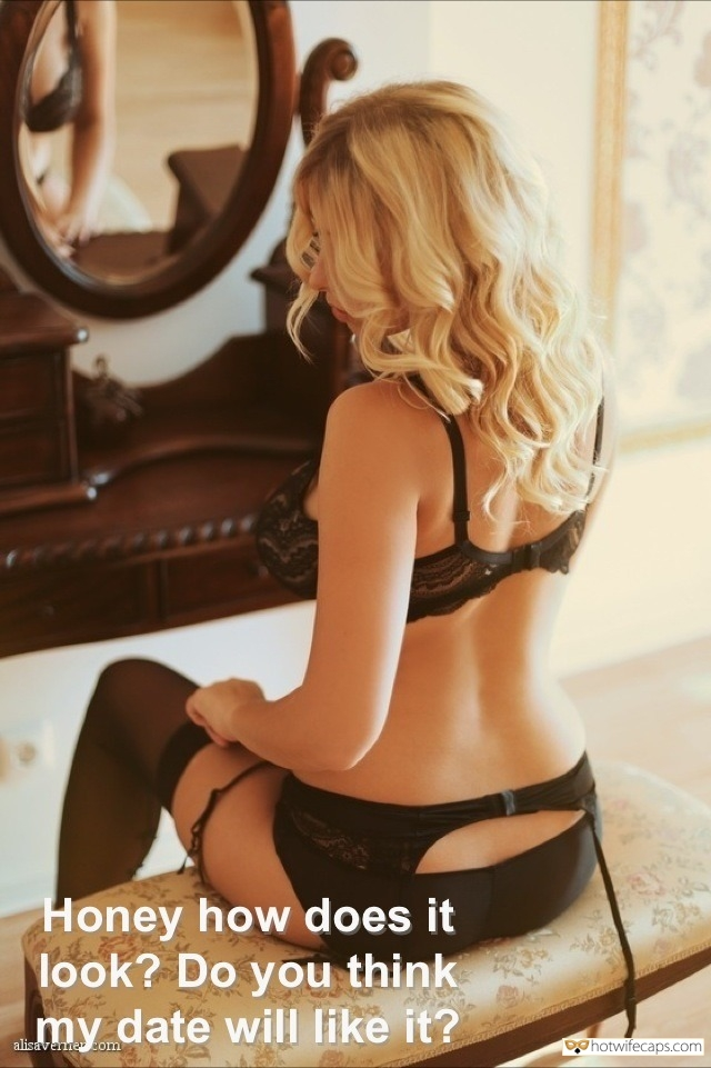SFW Caps Getting Ready  hotwife caption: Honey, how does it look? Do you think my date will like it?  Blonde Slut in Stockings and Garters Is Preparing for Date