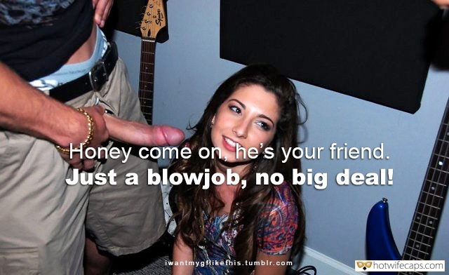 Wife Sharing It's too big Friends Dirty Talk Blowjob hotwife caption: Honey come on, he's your friend. Just a blowjob, no big deal!  GF Is Begging to Taste Huge Dick of My Best Buddy