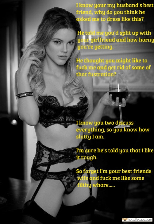 SFW Caps Friends Dirty Talk Cuckold Stories  hotwife caption: I know you are my husband's best friend, why do you think he asked me to dress like this? He told me you'd split up with your girlfriend and how horny you're getting. He thought you might like to fuck...