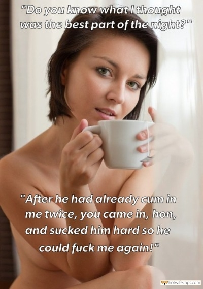 "Sexy Memes Humiliation Dirty Talk hotwife caption: ""Do you know what I thought was the best part of the night? After he had already cum in me twice, you came in, hon, and sucked him hard so he could fuck me again! cuckquean caffeine Nude Wife With..."