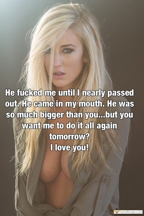 Sexy Memes It's too big Dirty Talk Bull Bigger Cock hotwife caption: He fucked me until I nearly passed out. He came in my mouth. He was so much bigger than you…but you want me to do it all again tomorrow? I love you! Sore Blonde Letting BF Know How Alpha Male...