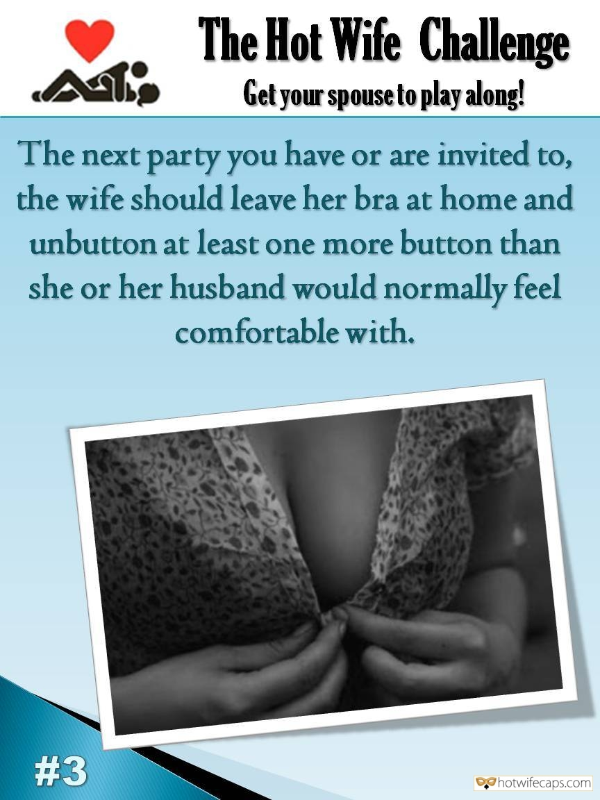 Sexy Memes Challenges and Rules hotwife caption: The Hot Wife Challenge Get your spouse to play along! The next party you have or are invited to, the wife should leave her bra at home and unbutton at least one more button than she or her husband would...