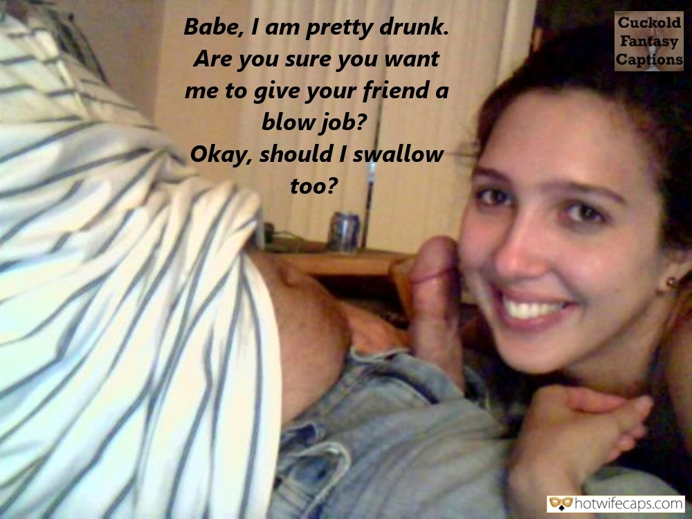 Wife Sharing Friends Blowjob hotwife caption: Babe, I am pretty drunk. Are you sure you want me to give your friend a blow job? Okay, should I swallow too? My Wife's Lips Are Just a Few Inches of My Friend's Cock