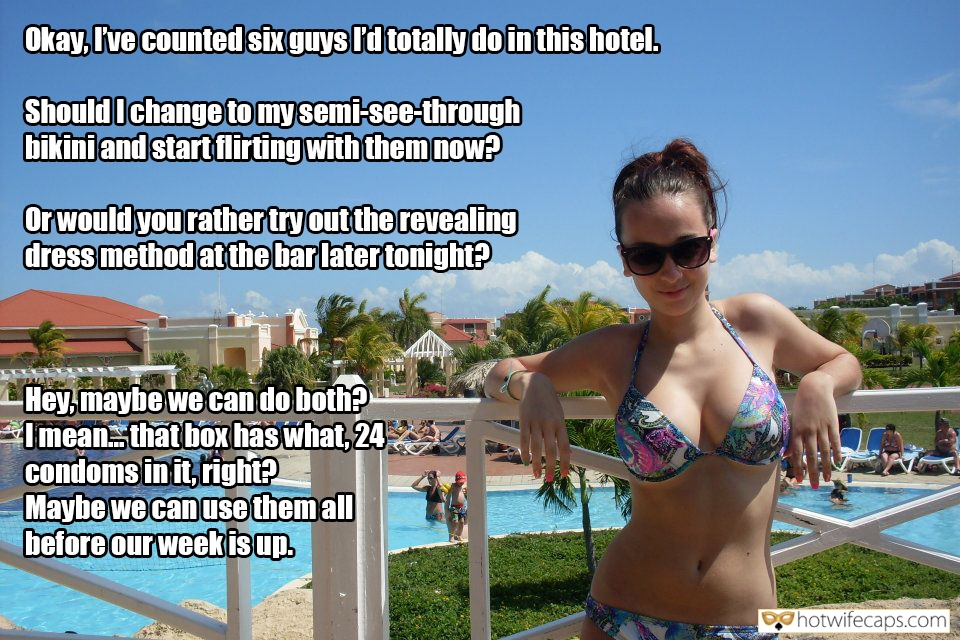 Vacation SFW Caps Dirty Talk  hotwife caption: Okay, I've counted six guys I'd totally do in this hotel. Should I change to my semi-see-through bikini and start flirting with them now? Or would you rather try out the revealing dress method at the bar later tonight? Hey,...