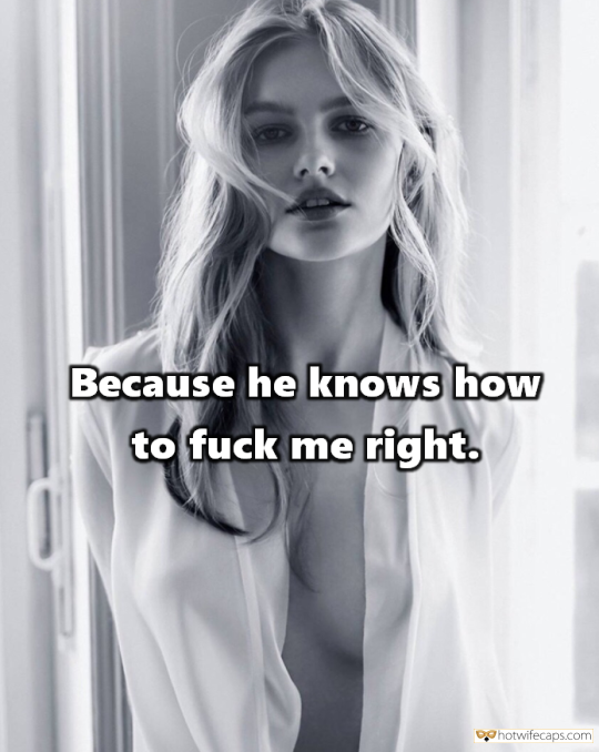 Sexy Memes Humiliation Dirty Talk hotwife caption: Because he knows how to fuck me right. When You Ask Wife Why She Is Cheating on You