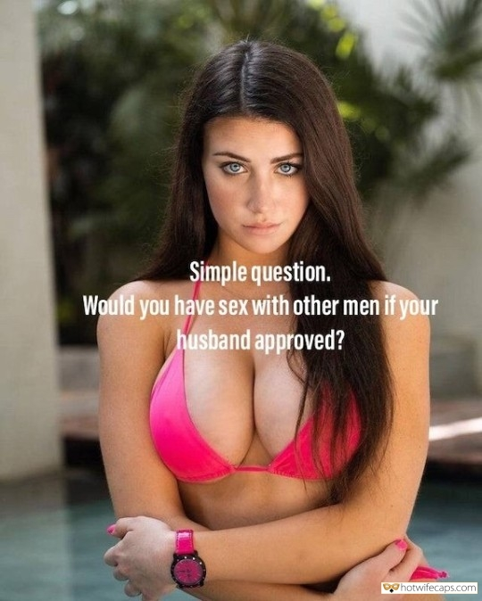 SFW Caps  hotwife caption: Simple question. Would you have sex with other men if your husband approved? A Perfect Question for Every Married Woman