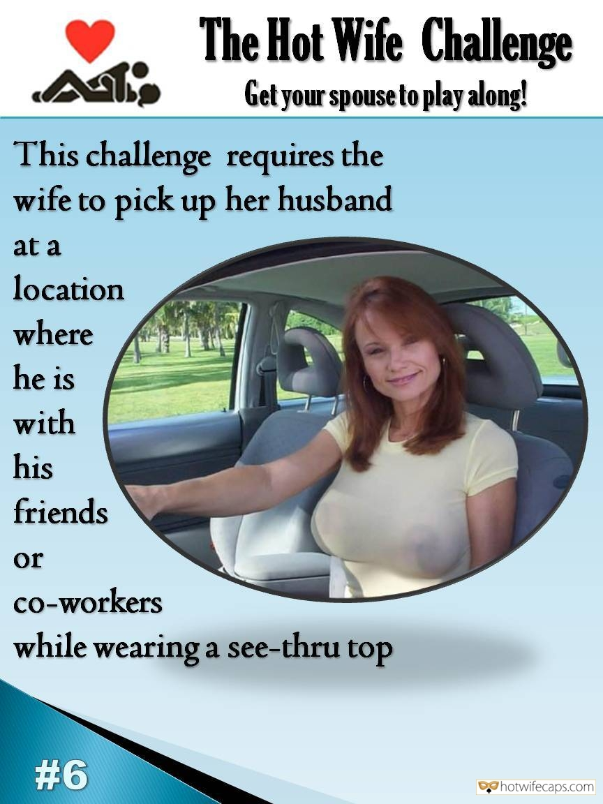 SFW Caps Public Friends Flashing Challenges and Rules  hotwife caption: Get your spouse to play along! This challenge requires the wife to pick up her husband at a location where he is with his friends or co-workers while wearing a see-thru top Mature Redhead Hotwife Driving in White See Through...