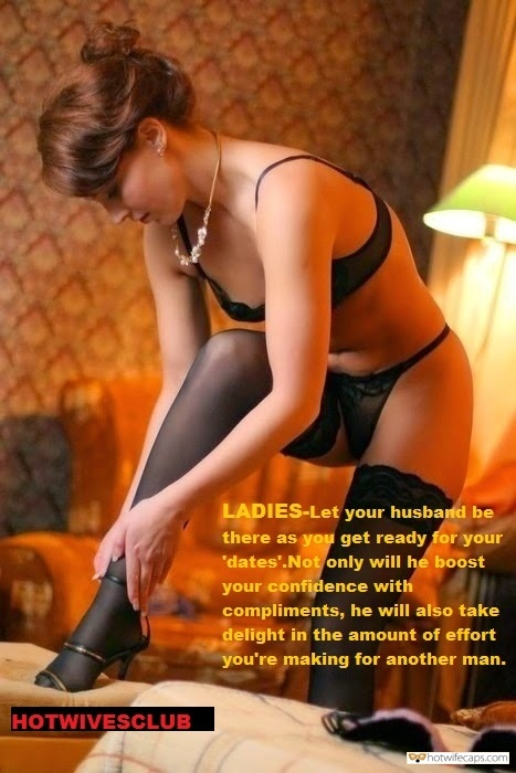 Sexy Memes Getting Ready hotwife caption: LADIES Let your husband be there as you get ready for your 'dates'. Not only will he boost your confidence with compliments, but he will also take delight in the amount of effort you're making for another man.  Wife in...