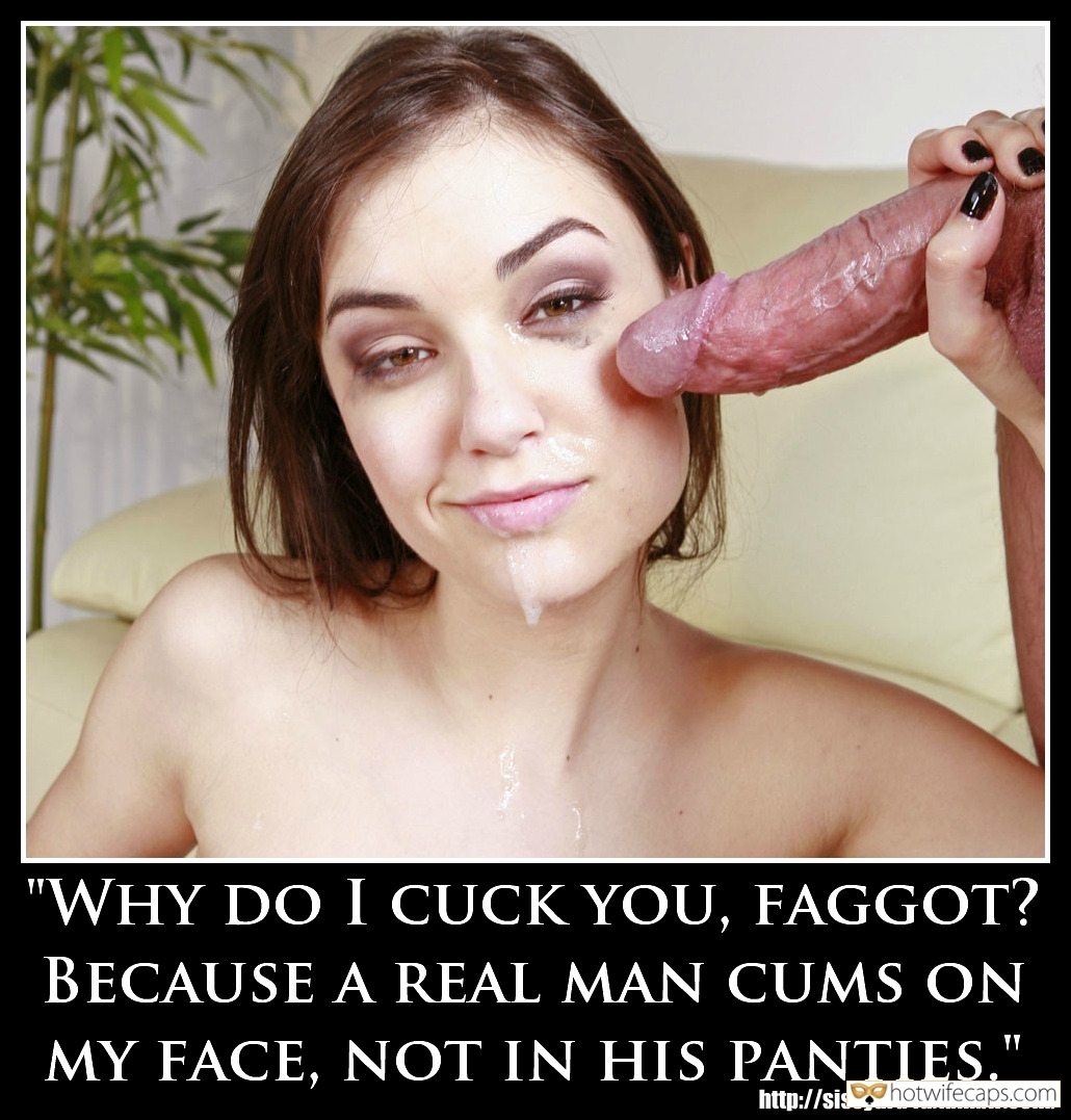 "Humiliation Femdom Dirty Talk Cum Slut Blowjob Bigger Cock hotwife caption: ""WHY DO I CUCK YOU, FAGGOT? BECAUSE A REAL MAN CUMS ON MY FACE, NOT IN HIS PANTIES."" Bitchy Slut Has Just Milked Big Cock All Over Her Face"