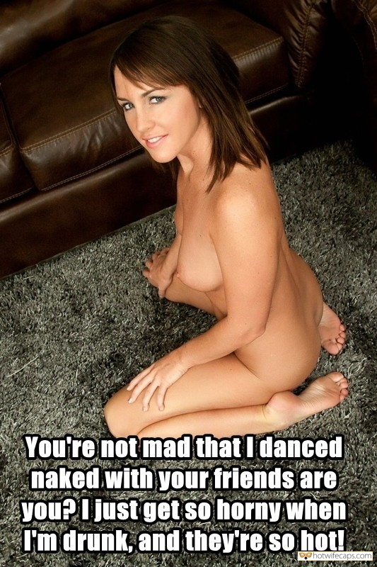 Friends Dirty Talk Cheating Barefoot hotwife caption: You're not mad that I danced naked with your friends, are you? I just get so horny when I'm drunk, and they're so hot! I Danced Naked With Your Friends
