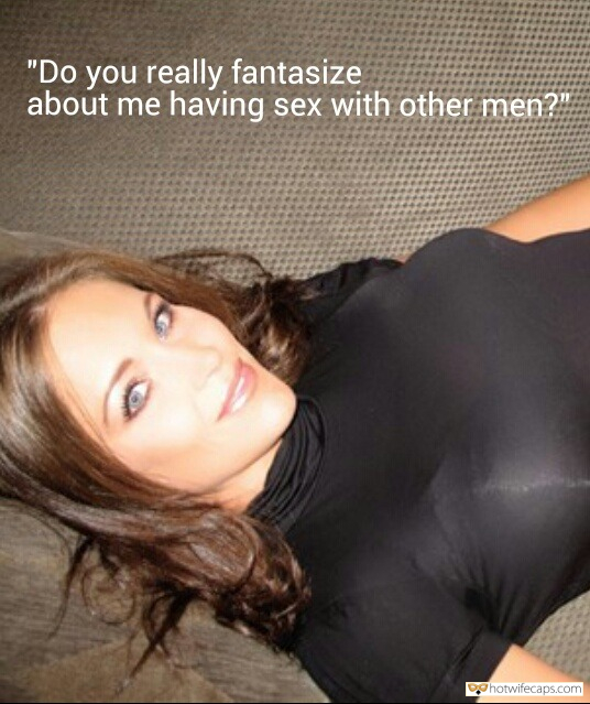 "Sexy Memes Dirty Talk hotwife caption: ""Do you really fantasize about me having sex with other men?"" Thinking About Other Dudes Fucking Your Beloved GF"