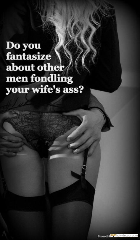 Sexy Memes hotwife caption: Do you fantasize about other men fondling your wife's ass? SmoothRocket.tumblr.com The Proudest Thing Is to Let Her Fuck Other Men